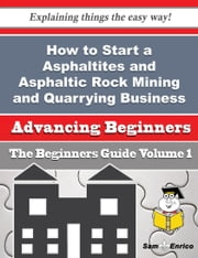 How to Start a Asphaltites and Asphaltic Rock Mining and Quarrying Business (Beginners Guide) - How to Start a Asphaltites and Asphaltic Rock Mining and Quarrying Business (Beginners Guide) ebook by Georgene Needham