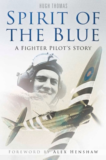 Spirit of the Blue - Peter Ayerst: A Fighter Pilot's Story eBook by Hugh Thomas,Alex Henshaw