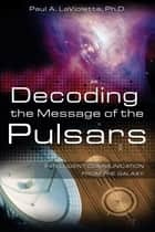 Decoding the Message of the Pulsars - Intelligent Communication from the Galaxy ebook by Paul A. LaViolette, Ph.D.