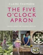The Five O'Clock Apron - Proper Food for Modern Families eBook by Claire Thomson