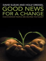 Good News for a Change - How everyday people are helping the planet ebook by David Suzuki Holly Dressel