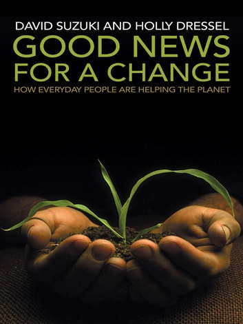 Good News for a Change - How everyday people are helping the planet ebook by David Suzuki,Holly Dressel