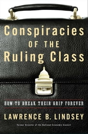 Conspiracies of the Ruling Class - How to Break Their Grip Forever ebook by Lawrence B. Lindsey