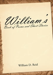 William's Book of Poems and Short Stories ebook by William D. Reid