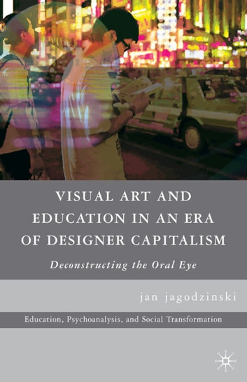 Visual Art and Education in an Era of Designer Capitalism - Deconstructing the Oral Eye ebook by jan jagodzinski