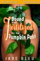 Bound and Fertilized by My Pumpkin Patch ebook by Jade Bleu