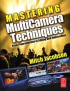 Mastering Multi-Camera Techniques ebook by Mitch Jacobson
