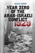 Year Zero of the Arab-Israeli Conflict 1929 ebook by Hillel Cohen,Haim Watzman