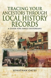 Tracing Your Ancestors Through Local History Records - A Guide for Family Historians ebook by Jonathan Oates