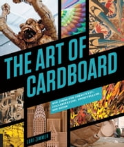 The Art of Cardboard - Big Ideas for Creativity, Collaboration, Storytelling, and Reuse ebook by Lori Zimmer