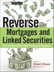 Reverse Mortgages and Linked Securities - The Complete Guide to Risk, Pricing, and Regulation ebook by Vishaal B. Bhuyan