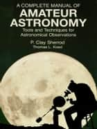 A Complete Manual of Amateur Astronomy: Tools and Techniques for Astronomical Observations ebook by P. Clay Sherrod,Joseph I. Greene