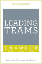 Leading Teams In A Week - Team Leadership In Seven Simple Steps ebook by Nigel Cumberland