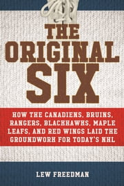 The Original Six - How the Canadiens, Bruins, Rangers, Blackhawks, Maple Leafs, and Red Wings Laid the Groundwork for Today's National Hockey League ebook by Lew Freedman