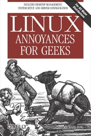 Linux Annoyances for Geeks - Getting the Most Flexible System in the World Just the Way You Want It ebook by Michael Jang