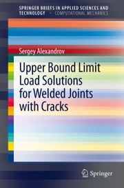 Upper Bound Limit Load Solutions for Welded Joints with Cracks ebook by Sergey Alexandrov