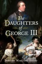 The Daughters of George III ebook by Dorothy Margaret Stuart, Alan Sutton