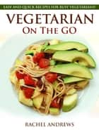 Vegetarian On The GO - Easy and Quick Recipes for Busy Vegetarians! ebook by Rachel Andrews