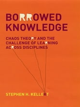 Borrowed Knowledge: Chaos Theory and the Challenge of Learning across Disciplines ebook by Stephen H. Kellert