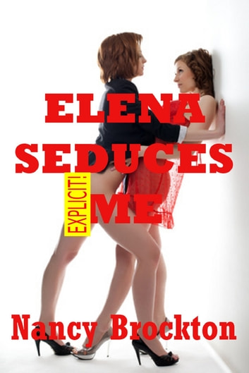 Elena Seduces Me (A First Lesbian Experience Erotica Story) ebook by Nancy Brockton