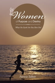 Women of Purpose and Destiny - What On Earth Are You Here For! ebook by Patricia Talbott