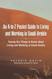 An A-to-Z Pocket Guide to Living and Working in Saudi Arabia - Twenty-Six Things to Know about Living and Working in Saudi Arabia ebook by Valerie David