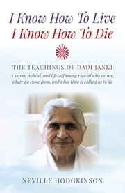I Know How To Live, I Know How To Die - The Teachings of Dadi Janki: A warm, radical, and life-affirming view of who we are, where we come from, and what time is calling us to do ebook by Neville Hodgkinson
