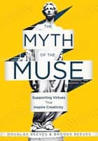 Myth of the Muse, The - Supporting Virtues That Inspire Creativity (Examine the Role of Creativity in Your Classroom) ebook by Douglas Reeves, Brooks Reeves