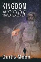 Kingdom of the Gods ebook by Curtis Moon