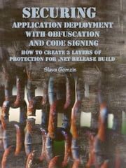 Securing Application Deployment with Obfuscation and Code Signing: How to Create 3 Layers of Protection for .NET Release Build ebook by Slava Gomzin