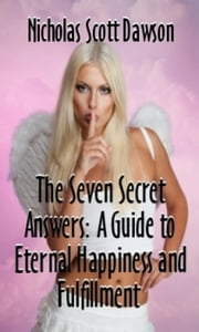 The Seven Secret Answers: A Guide to Eternal Happiness and Fulfillment ebook by Nicholas Scott Dawson