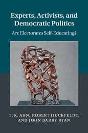 Experts, Activists, and Democratic Politics - Are Electorates Self-Educating? ebook by T. K. Ahn,Robert Huckfeldt,John Barry Ryan