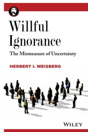 Willful Ignorance - The Mismeasure of Uncertainty ebook by Herbert I. Weisberg
