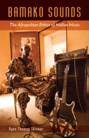 Bamako Sounds - The Afropolitan Ethics of Malian Music ebook by Ryan Thomas Skinner