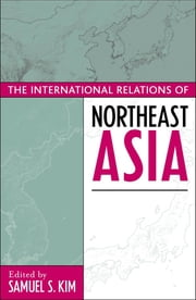 The International Relations of Northeast Asia ebook by Samuel S. Kim,Thomas Berger,Kent E. Calder,Lowell Dittmer,William W. Grimes,Alastair Iain Johnston,C S. Eliot Kang,Taehwan Kim,Chung-in Moon,Thomas G. Moore,Gilbert Rozman,Lynn T. White III