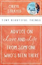 Tiny Beautiful Things - Advice on Love and Life from Someone Who's Been There ebook by Cheryl Strayed