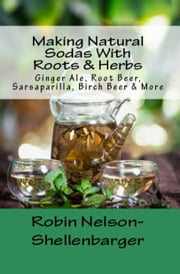 Making Natural Sodas With Roots & Herbs - Ginger Ale, Root Beer, Sarsaparilla, Birch Beer & More ebook by Robin Nelson-Shellenbarger