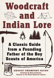 Woodcraft and Indian Lore - A Classic Guide from a Founding Father of the Boy Scouts of America ebook by Ernest Thompson Seton