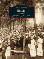 Elgin, Illinois: - From the Collection of The Elgin Area Historical Society ebook by Jim Edwards