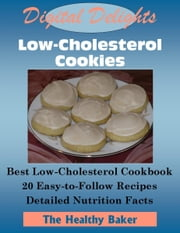 Digital Delights: Low-Cholesterol Cookies - The Best Low-Cholesterol Cookbook 20 Easy-to-Follow Recipes Detailed Nutrition Facts ebook by The Healthy Baker