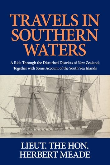 Travels in Southern Waters - A Ride Through the Disturbed Districts of New Zealand; Together with Some Account of the South Sea Islands. ebook by Lieutenant the Hon. Herbert G. P. Meade