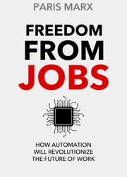 Freedom From Jobs - How Automation Will Revolutionize the Future of Work ebook by Paris Marx