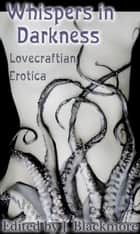 Whispers in Darkness: Lovecraftian Erotica ebook by