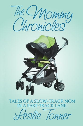 The Mommy Chronicles - Tales of a Slow-Track Mom in a Fast-Track Lane ebook by Leslie Tonner