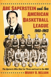 Abe Saperstein and the American Basketball League, 1960-1963 - The Upstarts Who Shot for Three and Lost to the NBA ebook by Murry R. Nelson