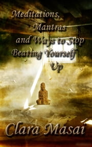Meditations, Mantras and Ways to Stop Beating Yourself Up ebook by Clara Masai