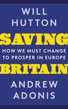 Saving Britain - How We Must Change to Prosper in Europe ebook by Will Hutton, Andrew Adonis