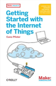 Getting Started with the Internet of Things - Connecting Sensors and Microcontrollers to the Cloud ebook by Cuno Pfister