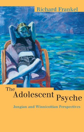 The Adolescent Psyche - Jungian and Winnicottian Perspectives ebook by Richard Frankel