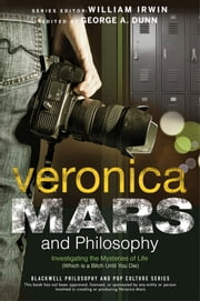Veronica Mars and Philosophy - Investigating the Mysteries of Life (Which is a Bitch Until You Die) ebook by George A. Dunn, William Irwin